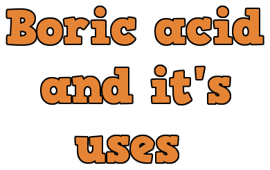 Boric acid and its uses